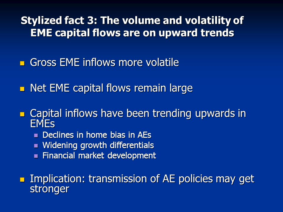 Stylized fact 3: The volume and volatility of EME capital flows are on upward trends Gross EME inflows more volatile Gross EME inflows more volatile Net EME capital flows remain large Net EME capital flows remain large Capital inflows have been trending upwards in EMEs Capital inflows have been trending upwards in EMEs Declines in home bias in AEs Declines in home bias in AEs Widening growth differentials Widening growth differentials Financial market development Financial market development Implication: transmission of AE policies may get stronger Implication: transmission of AE policies may get stronger