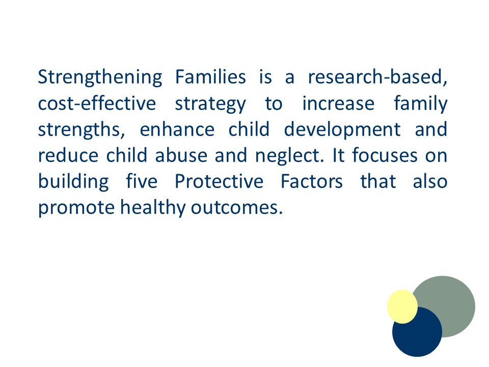 Strengthening Families is a research-based, cost-effective strategy to in­crease family strengths, enhance child development and reduce child abuse and neglect.
