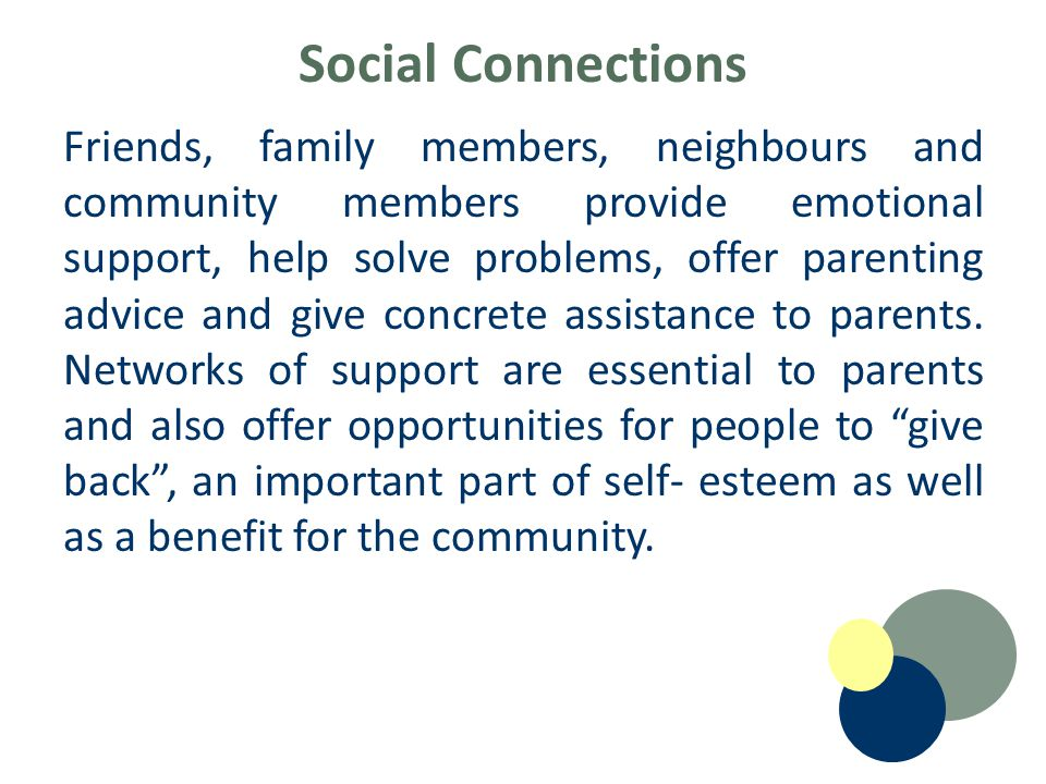 Social Connections Friends, family members, neighbours and community members provide emotional support, help solve problems, offer parenting advice and give concrete assistance to parents.
