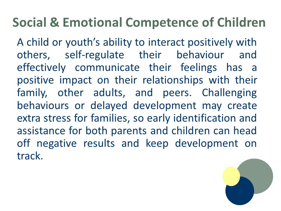 Social & Emotional Competence of Children A child or youth's ability to interact positively with others, self-regulate their behaviour and effectively communicate their feelings has a positive impact on their relationships with their family, other adults, and peers.