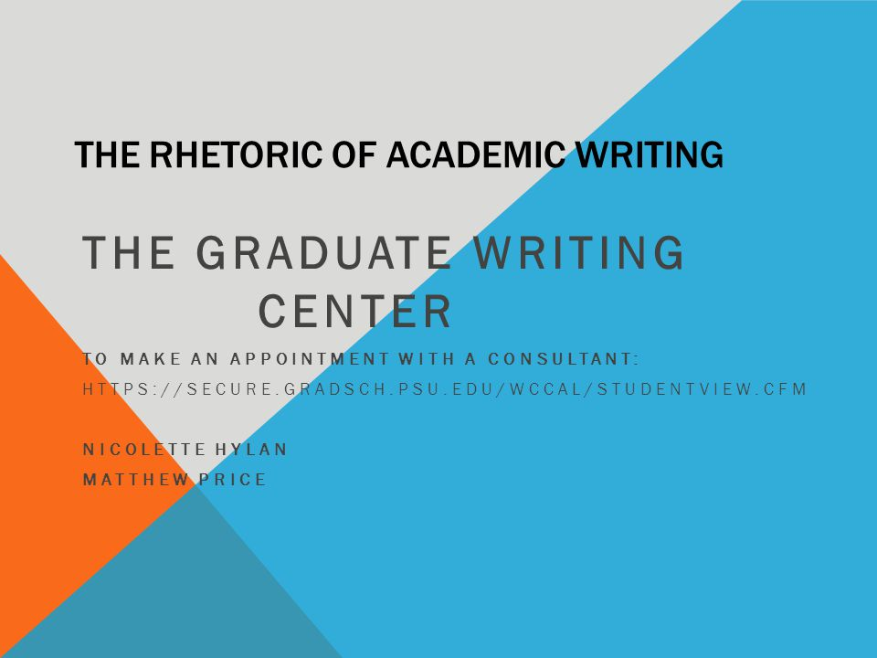 THE RHETORIC OF ACADEMIC WRITING THE GRADUATE WRITING CENTER TO MAKE AN APPOINTMENT WITH A CONSULTANT: HTTPS://SECURE.GRADSCH.PSU.EDU/WCCAL/STUDENTVIEW.CFM NICOLETTE HYLAN MATTHEW PRICE