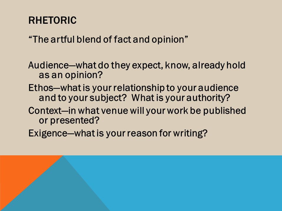 "RHETORIC ""The artful blend of fact and opinion"" Audience—what do they expect, know, already hold as an opinion? Ethos—what is your relationship to you"