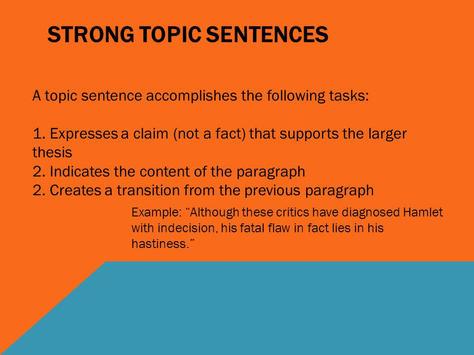 STRONG TOPIC SENTENCES A topic sentence accomplishes the following tasks: 1. Expresses a claim (not a fact) that supports the larger thesis 2. Indicat