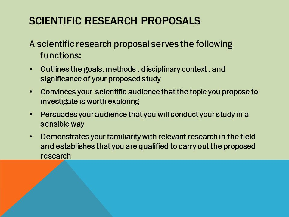 SCIENTIFIC RESEARCH PROPOSALS A scientific research proposal serves the following functions: Outlines the goals, methods, disciplinary context, and si