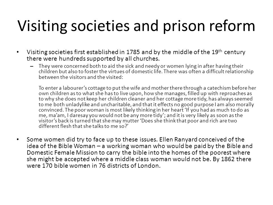 Visiting societies and prison reform Visiting societies first established in 1785 and by the middle of the 19 th century there were hundreds supported by all churches.