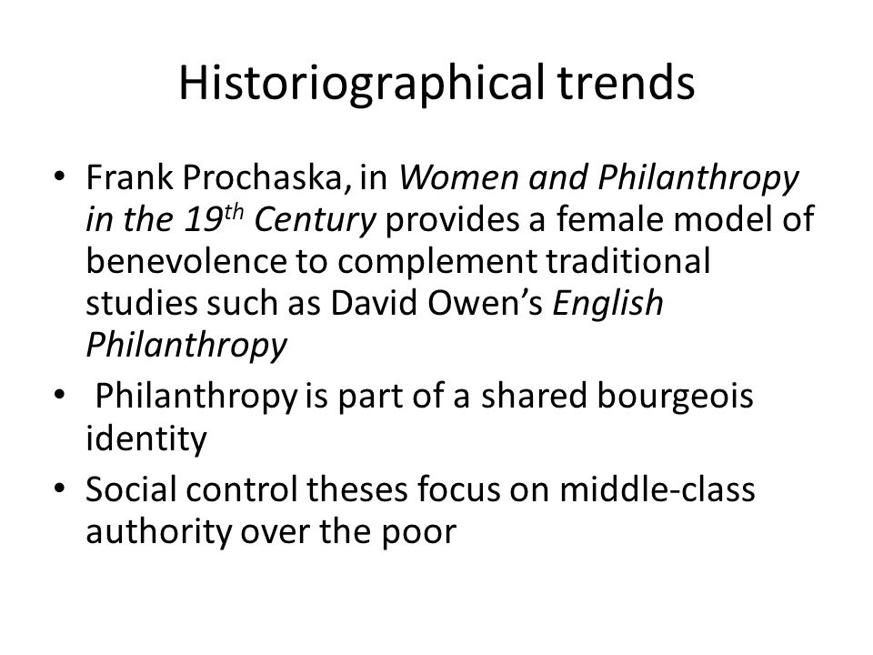 Historiographical trends Frank Prochaska, in Women and Philanthropy in the 19 th Century provides a female model of benevolence to complement traditional studies such as David Owen's English Philanthropy Philanthropy is part of a shared bourgeois identity Social control theses focus on middle-class authority over the poor