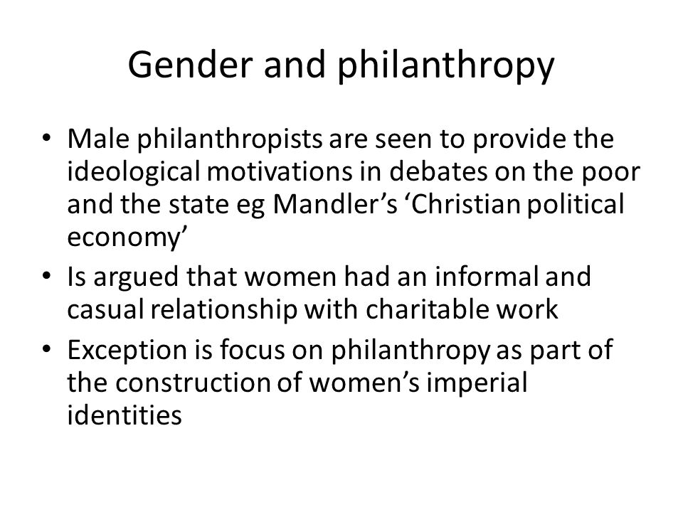Gender and philanthropy Male philanthropists are seen to provide the ideological motivations in debates on the poor and the state eg Mandler's 'Christian political economy' Is argued that women had an informal and casual relationship with charitable work Exception is focus on philanthropy as part of the construction of women's imperial identities
