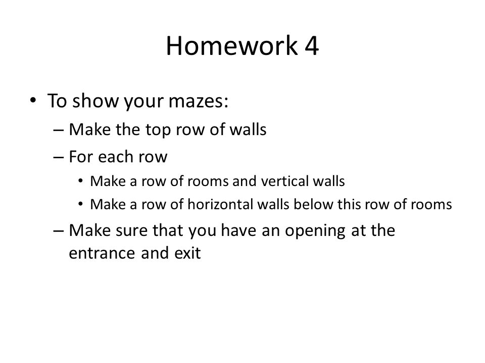 Homework 4 To show your mazes: – Make the top row of walls – For each row Make a row of rooms and vertical walls Make a row of horizontal walls below
