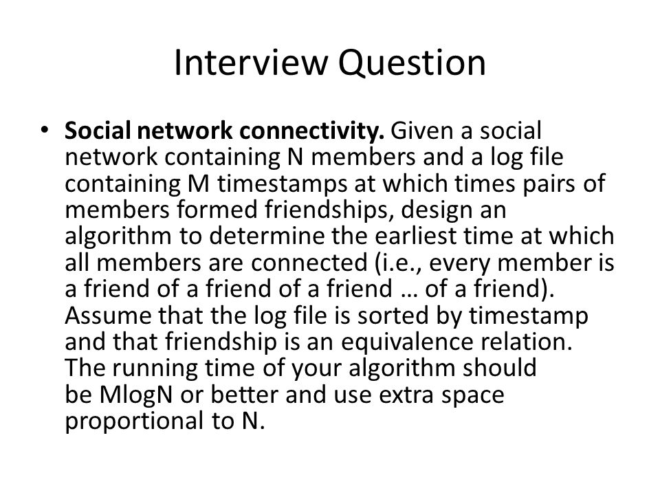 Interview Question Social network connectivity. Given a social network containing N members and a log file containing M timestamps at which times pair