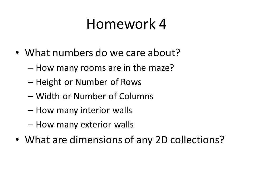 Homework 4 What numbers do we care about? – How many rooms are in the maze? – Height or Number of Rows – Width or Number of Columns – How many interio