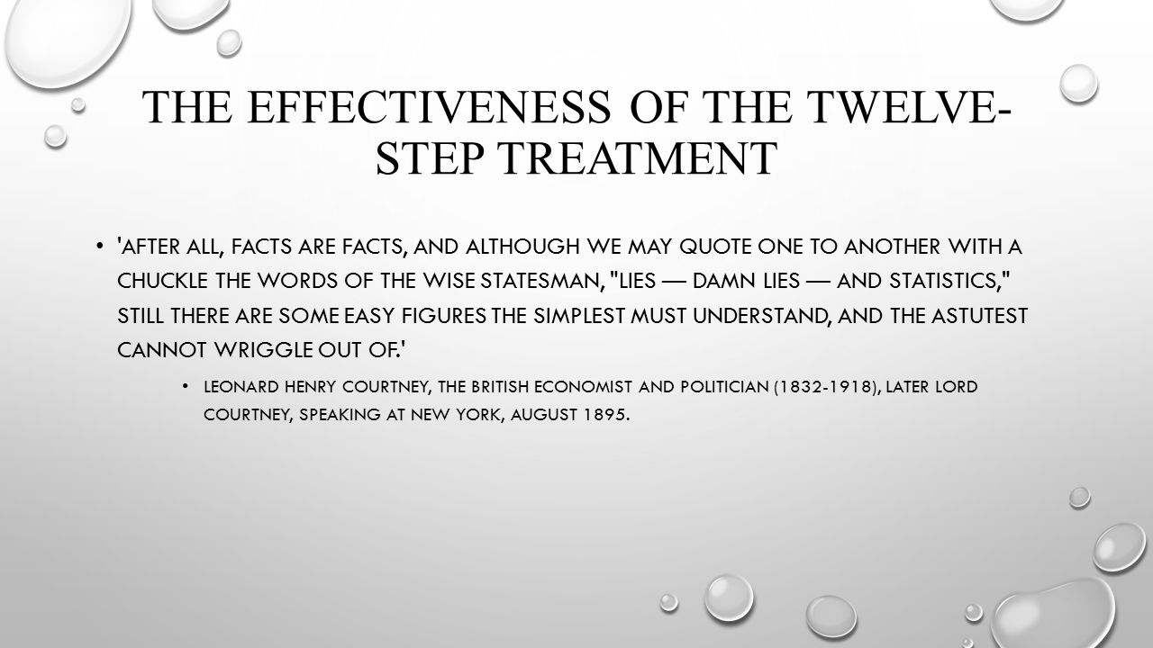 THE EFFECTIVENESS OF THE TWELVE- STEP TREATMENT AFTER ALL, FACTS ARE FACTS, AND ALTHOUGH WE MAY QUOTE ONE TO ANOTHER WITH A CHUCKLE THE WORDS OF THE WISE STATESMAN, LIES — DAMN LIES — AND STATISTICS, STILL THERE ARE SOME EASY FIGURES THE SIMPLEST MUST UNDERSTAND, AND THE ASTUTEST CANNOT WRIGGLE OUT OF. LEONARD HENRY COURTNEY, THE BRITISH ECONOMIST AND POLITICIAN (1832-1918), LATER LORD COURTNEY, SPEAKING AT NEW YORK, AUGUST 1895.