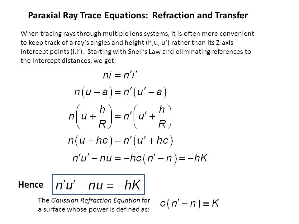 Tracing Through Multiple Lenses h1h1 u1u1 u' 1 u2u2 u' 2 h2h2 Lens 1 Lens 2 l1l1 l' 1 l' 2 l2l2 d1d1 In order to trace either rays or images through multiple lenses (or surfaces), we need transfer equations which calculate the input to the next lens from the output of the previous lens.