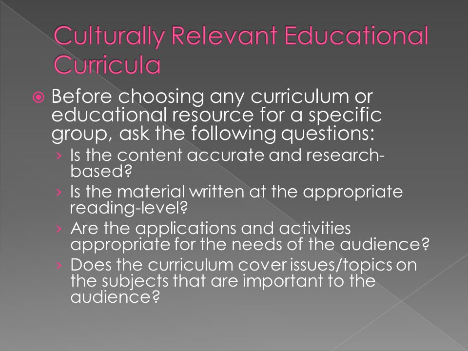  Before choosing any curriculum or educational resource for a specific group, ask the following questions: › Is the content accurate and research- based.