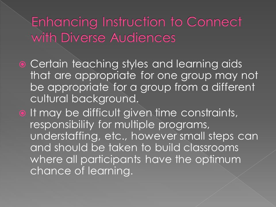  Certain teaching styles and learning aids that are appropriate for one group may not be appropriate for a group from a different cultural background.