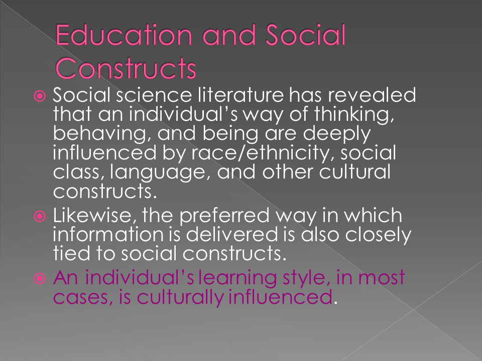  Social science literature has revealed that an individual's way of thinking, behaving, and being are deeply influenced by race/ethnicity, social class, language, and other cultural constructs.