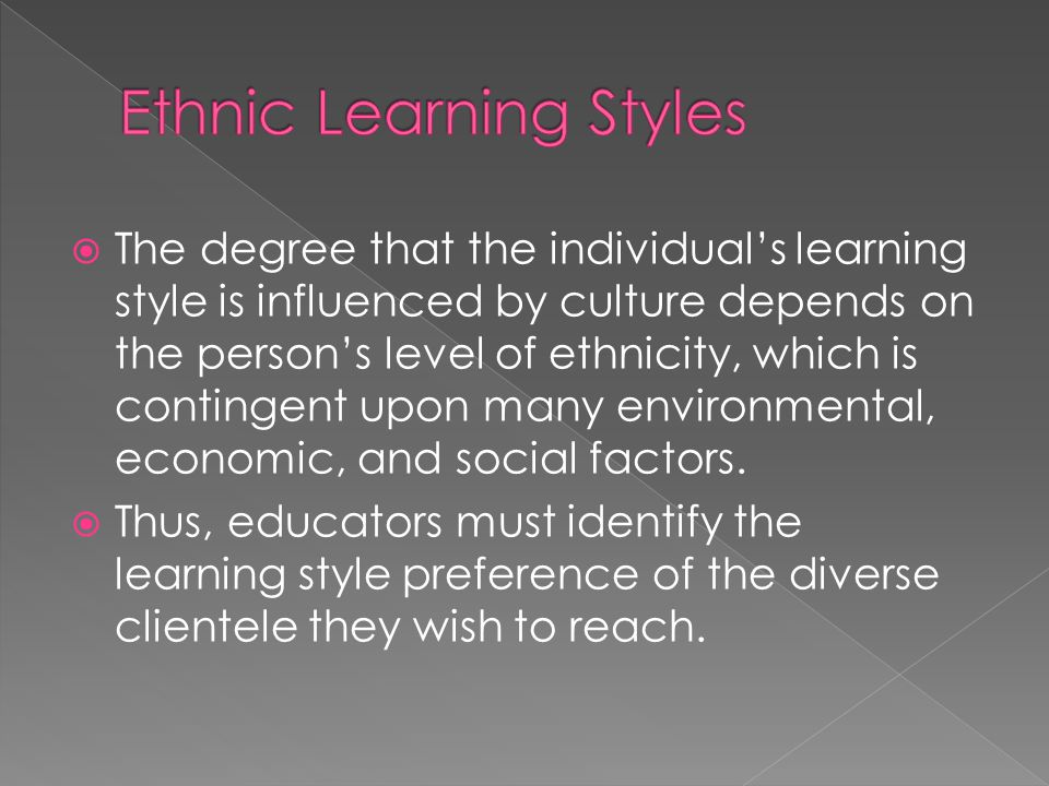  The degree that the individual's learning style is influenced by culture depends on the person's level of ethnicity, which is contingent upon many environmental, economic, and social factors.