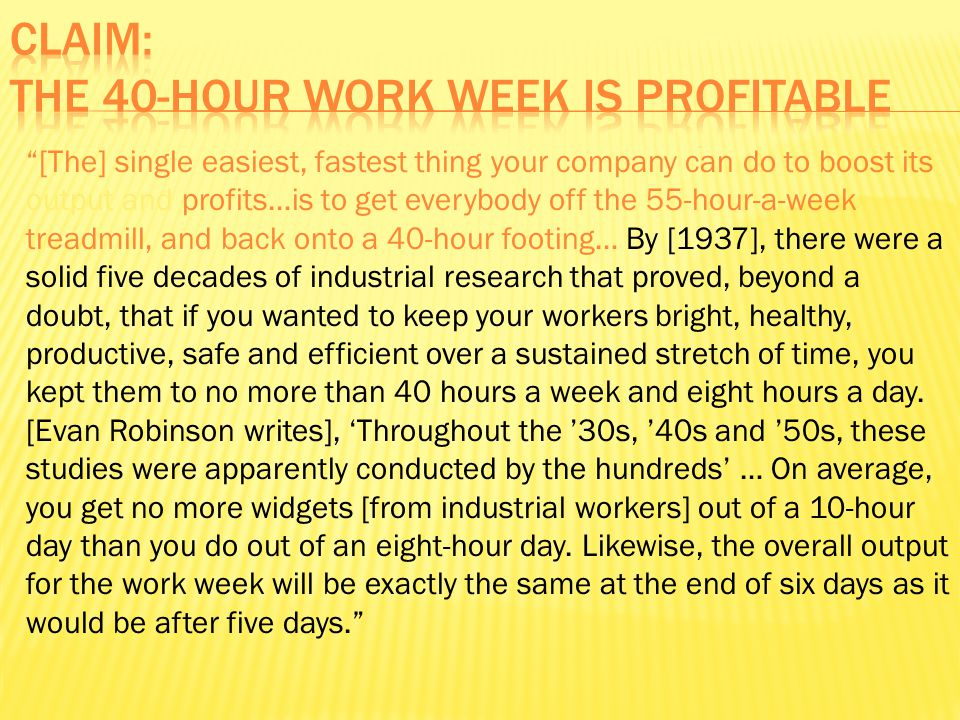 [The] single easiest, fastest thing your company can do to boost its output and profits…is to get everybody off the 55-hour-a-week treadmill, and back onto a 40-hour footing… By [1937], there were a solid five decades of industrial research that proved, beyond a doubt, that if you wanted to keep your workers bright, healthy, productive, safe and efficient over a sustained stretch of time, you kept them to no more than 40 hours a week and eight hours a day.