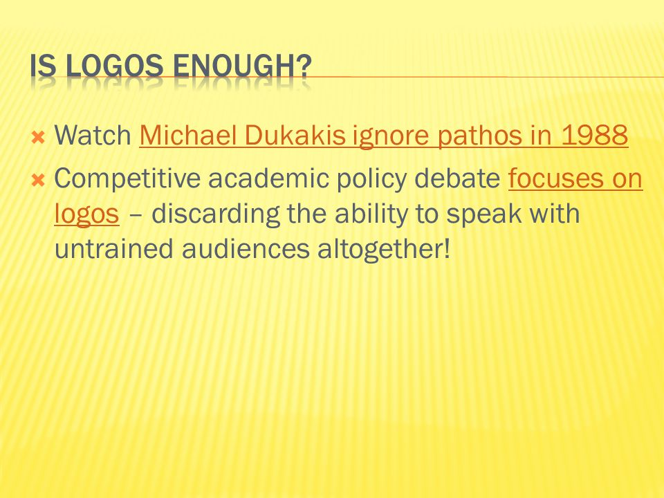  Watch Michael Dukakis ignore pathos in 1988Michael Dukakis ignore pathos in 1988  Competitive academic policy debate focuses on logos – discarding the ability to speak with untrained audiences altogether!focuses on logos