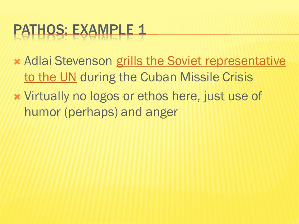  Adlai Stevenson grills the Soviet representative to the UN during the Cuban Missile Crisisgrills the Soviet representative to the UN  Virtually no logos or ethos here, just use of humor (perhaps) and anger