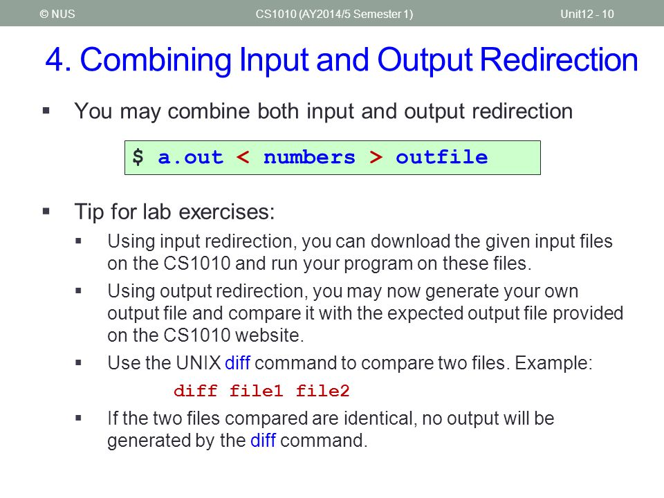 4. Combining Input and Output Redirection CS1010 (AY2014/5 Semester 1)Unit12 - 10© NUS  You may combine both input and output redirection $ a.out out