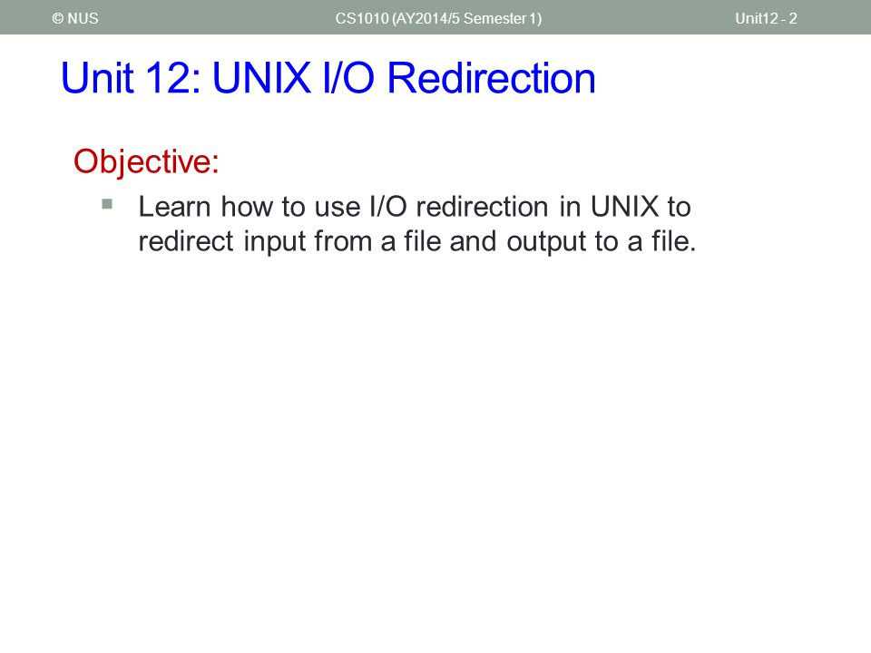 Unit 12: UNIX I/O Redirection CS1010 (AY2014/5 Semester 1)Unit12 - 2© NUS Objective:  Learn how to use I/O redirection in UNIX to redirect input from a file and output to a file.