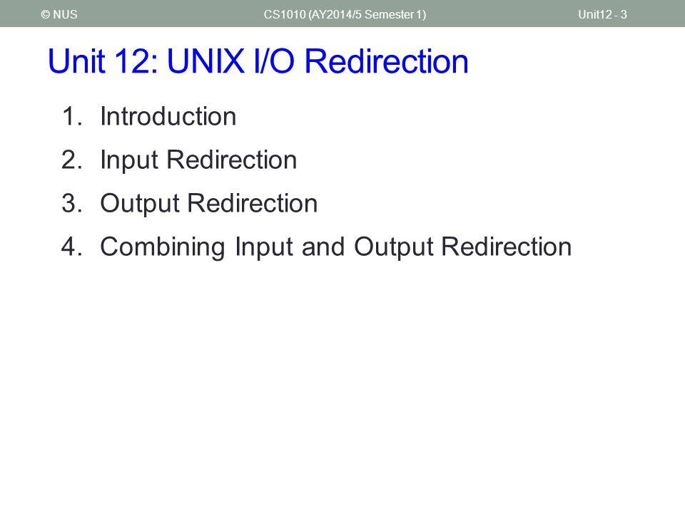 Unit 12: UNIX I/O Redirection CS1010 (AY2014/5 Semester 1)Unit12 - 3© NUS 1.Introduction 2.Input Redirection 3.Output Redirection 4.Combining Input and Output Redirection