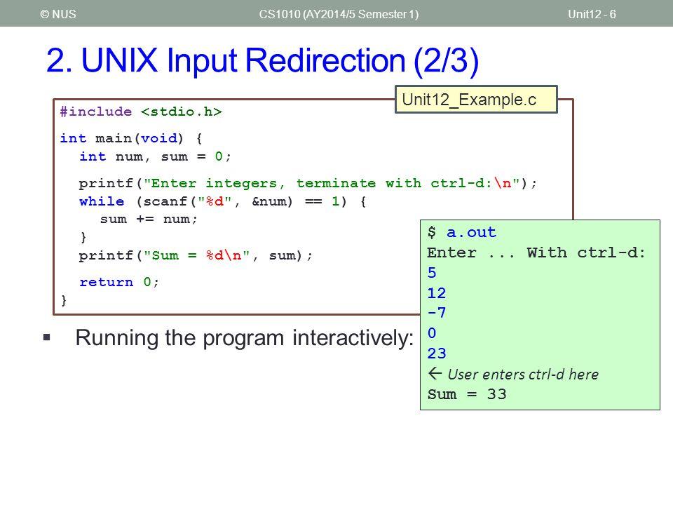 2. UNIX Input Redirection (2/3) CS1010 (AY2014/5 Semester 1)Unit12 - 6© NUS #include int main(void) { int num, sum = 0; printf(
