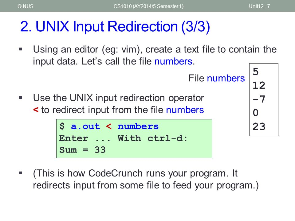 2. UNIX Input Redirection (3/3) CS1010 (AY2014/5 Semester 1)Unit12 - 7© NUS  Using an editor (eg: vim), create a text file to contain the input data.