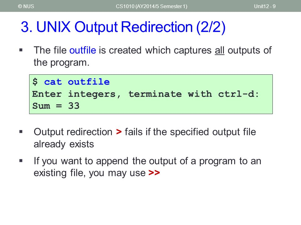 3. UNIX Output Redirection (2/2) CS1010 (AY2014/5 Semester 1)Unit12 - 9© NUS  The file outfile is created which captures all outputs of the program.
