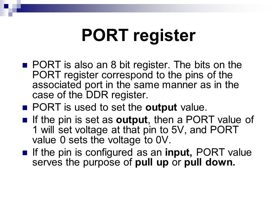 PORT register PORT is also an 8 bit register. The bits on the PORT register correspond to the pins of the associated port in the same manner as in the