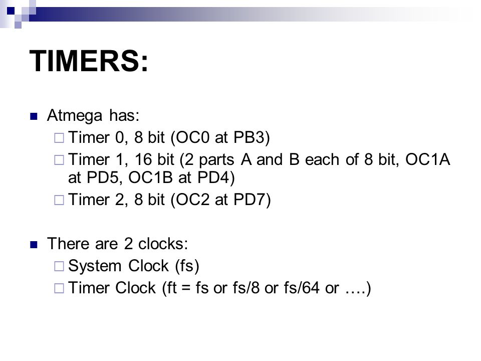 TIMERS: Atmega has:  Timer 0, 8 bit (OC0 at PB3)  Timer 1, 16 bit (2 parts A and B each of 8 bit, OC1A at PD5, OC1B at PD4)  Timer 2, 8 bit (OC2 at PD7) There are 2 clocks:  System Clock (fs)  Timer Clock (ft = fs or fs/8 or fs/64 or ….)