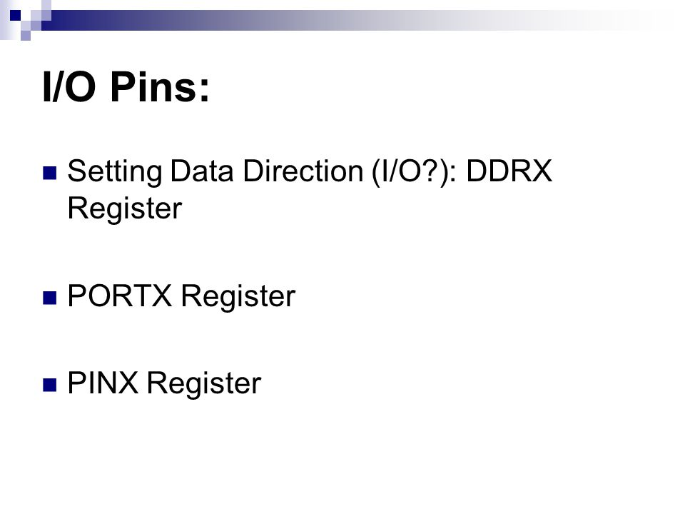 I/O Pins: Setting Data Direction (I/O ): DDRX Register PORTX Register PINX Register