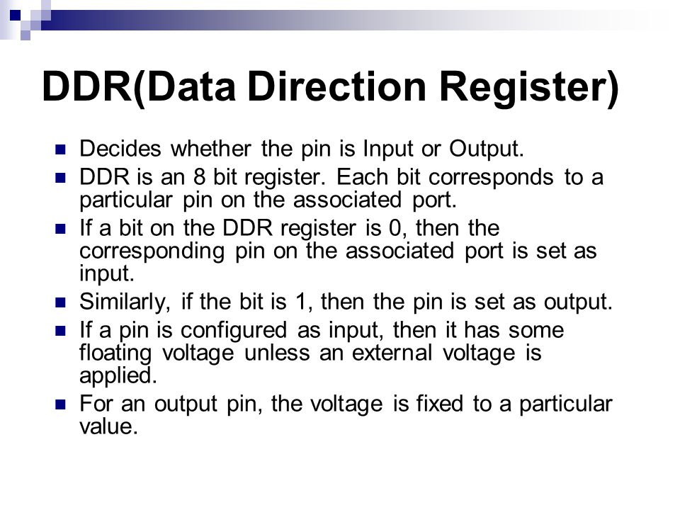 DDR(Data Direction Register) Decides whether the pin is Input or Output. DDR is an 8 bit register. Each bit corresponds to a particular pin on the ass