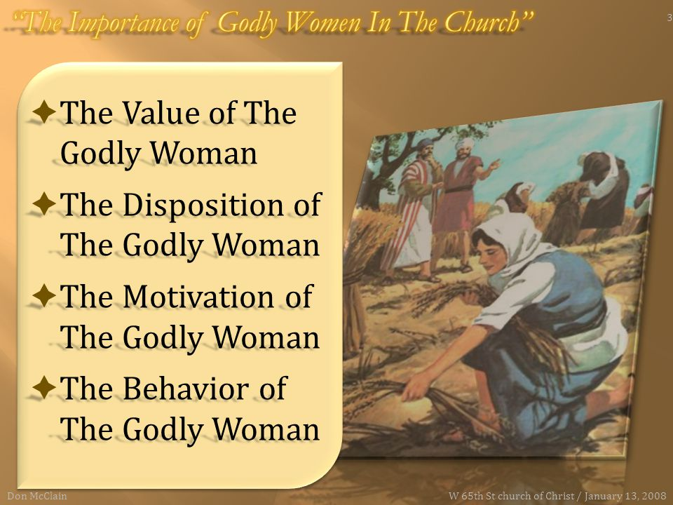  The Value of The Godly Woman  The Disposition of The Godly Woman  The Motivation of The Godly Woman  The Behavior of The Godly Woman Don McClain 3 W 65th St church of Christ / January 13, 2008