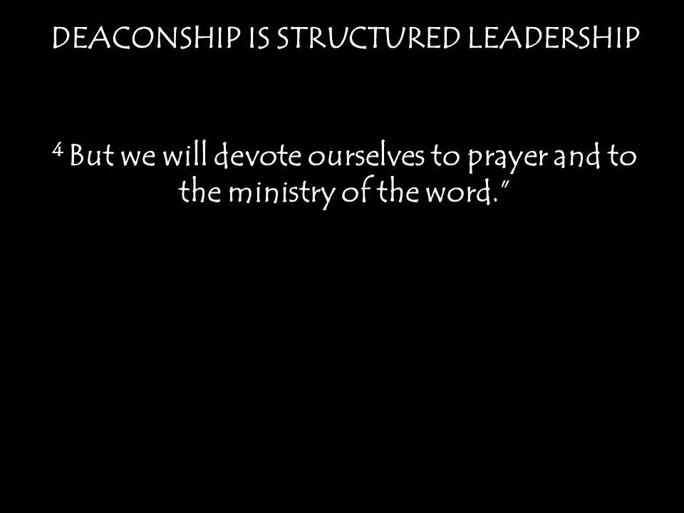 """DEACONSHIP IS STRUCTURED LEADERSHIP 4 But we will devote ourselves to prayer and to the ministry of the word."""""""