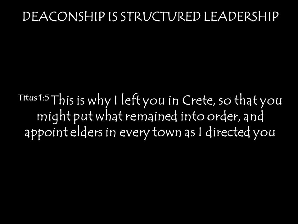 DEACONSHIP IS STRUCTURED LEADERSHIP Titus 1:5 This is why I left you in Crete, so that you might put what remained into order, and appoint elders in every town as I directed you