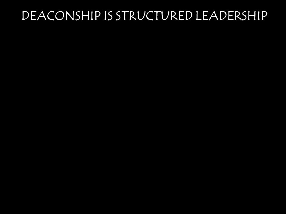 DEACONSHIP IS STRUCTURED LEADERSHIP