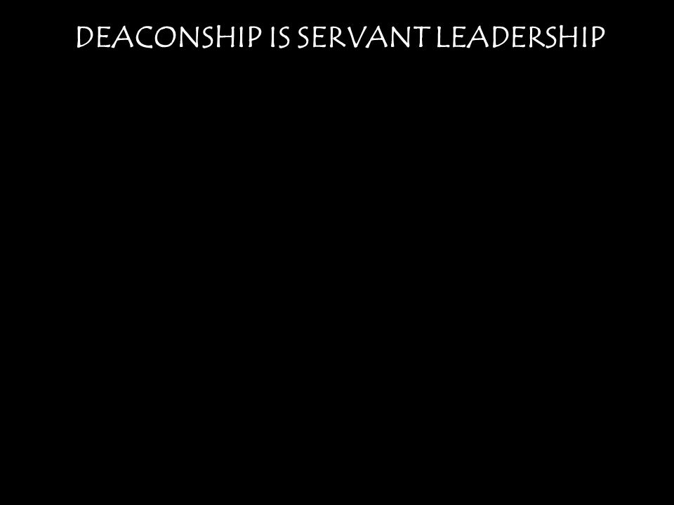 DEACONSHIP IS SERVANT LEADERSHIP Ephesians 1:22 And he [God] put all things under his [Christ's] feet and gave him as head over all things to the church, 23 which is his body, the fullness of him who fills all in all.