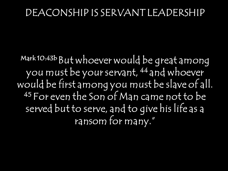 DEACONSHIP IS SERVANT LEADERSHIP Mark 10:43b But whoever would be great among you must be your servant, 44 and whoever would be first among you must b
