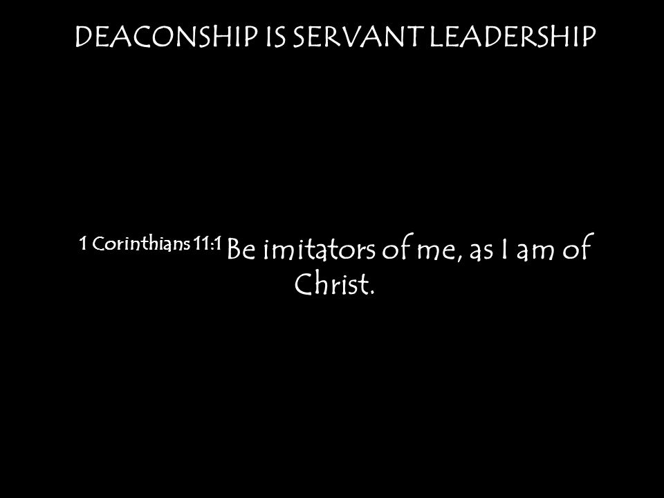 DEACONSHIP IS SERVANT LEADERSHIP 1 Corinthians 11:1 Be imitators of me, as I am of Christ.