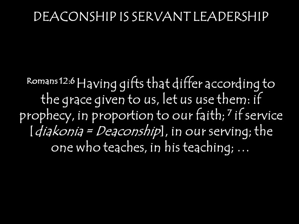 DEACONSHIP IS SERVANT LEADERSHIP Romans 12:6 Having gifts that differ according to the grace given to us, let us use them: if prophecy, in proportion
