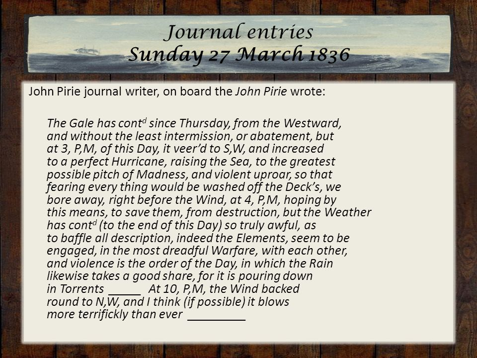 Journal entries Sunday 27 March 1836 John Pirie journal writer, on board the John Pirie wrote: The Gale has cont d since Thursday, from the Westward, and without the least intermission, or abatement, but at 3, P,M, of this Day, it veer'd to S,W, and increased to a perfect Hurricane, raising the Sea, to the greatest possible pitch of Madness, and violent uproar, so that fearing every thing would be washed off the Deck's, we bore away, right before the Wind, at 4, P,M, hoping by this means, to save them, from destruction, but the Weather has cont d (to the end of this Day) so truly awful, as to baffle all description, indeed the Elements, seem to be engaged, in the most dreadful Warfare, with each other, and violence is the order of the Day, in which the Rain likewise takes a good share, for it is pouring down in Torrents _____ At 10, P,M, the Wind backed round to N,W, and I think (if possible) it blows more terrifickly than ever _________