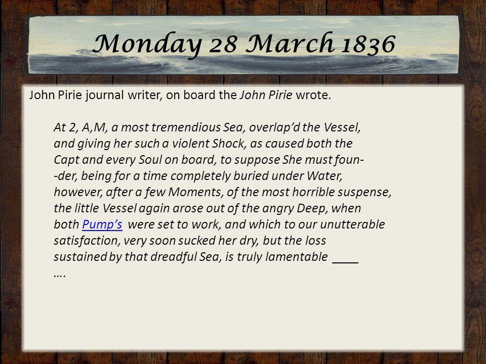 Monday 28 March 1836 John Pirie journal writer, on board the John Pirie wrote. At 2, A,M, a most tremendious Sea, overlap'd the Vessel, and giving her