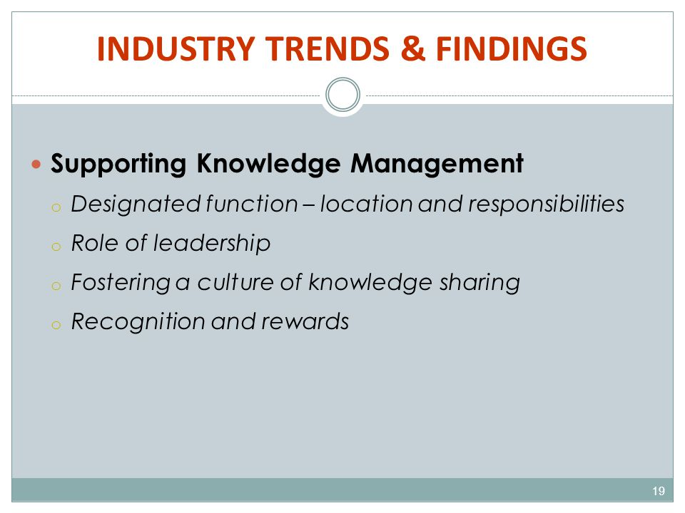 INDUSTRY TRENDS & FINDINGS 19 Supporting Knowledge Management o Designated function – location and responsibilities o Role of leadership o Fostering a culture of knowledge sharing o Recognition and rewards
