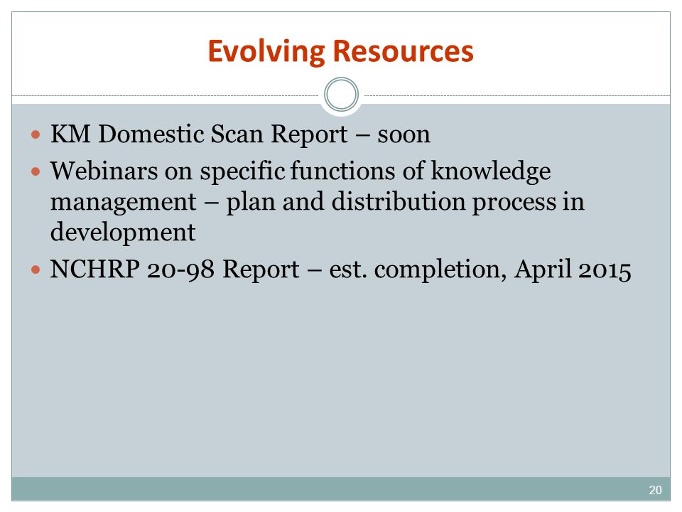 Evolving Resources 20 KM Domestic Scan Report – soon Webinars on specific functions of knowledge management – plan and distribution process in development NCHRP 20-98 Report – est.