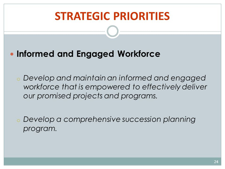 STRATEGIC PRIORITIES 24 Informed and Engaged Workforce o Develop and maintain an informed and engaged workforce that is empowered to effectively deliver our promised projects and programs.
