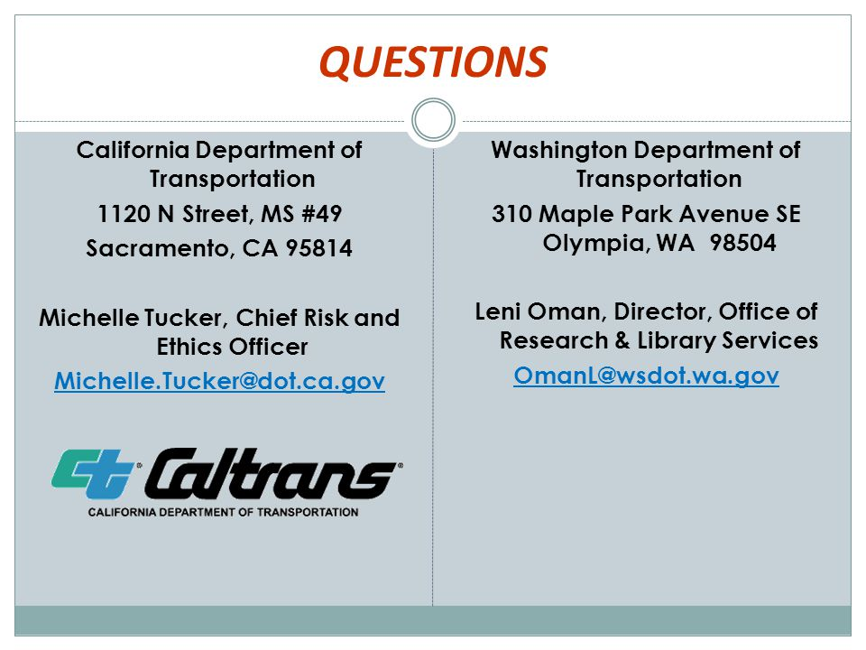 QUESTIONS California Department of Transportation 1120 N Street, MS #49 Sacramento, CA 95814 Michelle Tucker, Chief Risk and Ethics Officer Michelle.Tucker@dot.ca.gov Washington Department of Transportation 310 Maple Park Avenue SE Olympia, WA 98504 Leni Oman, Director, Office of Research & Library Services OmanL@wsdot.wa.gov