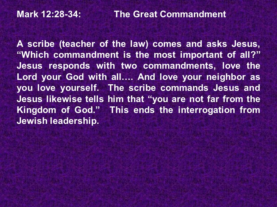 Mark 12:28-34: The Great Commandment A scribe (teacher of the law) comes and asks Jesus, Which commandment is the most important of all Jesus responds with two commandments, love the Lord your God with all….