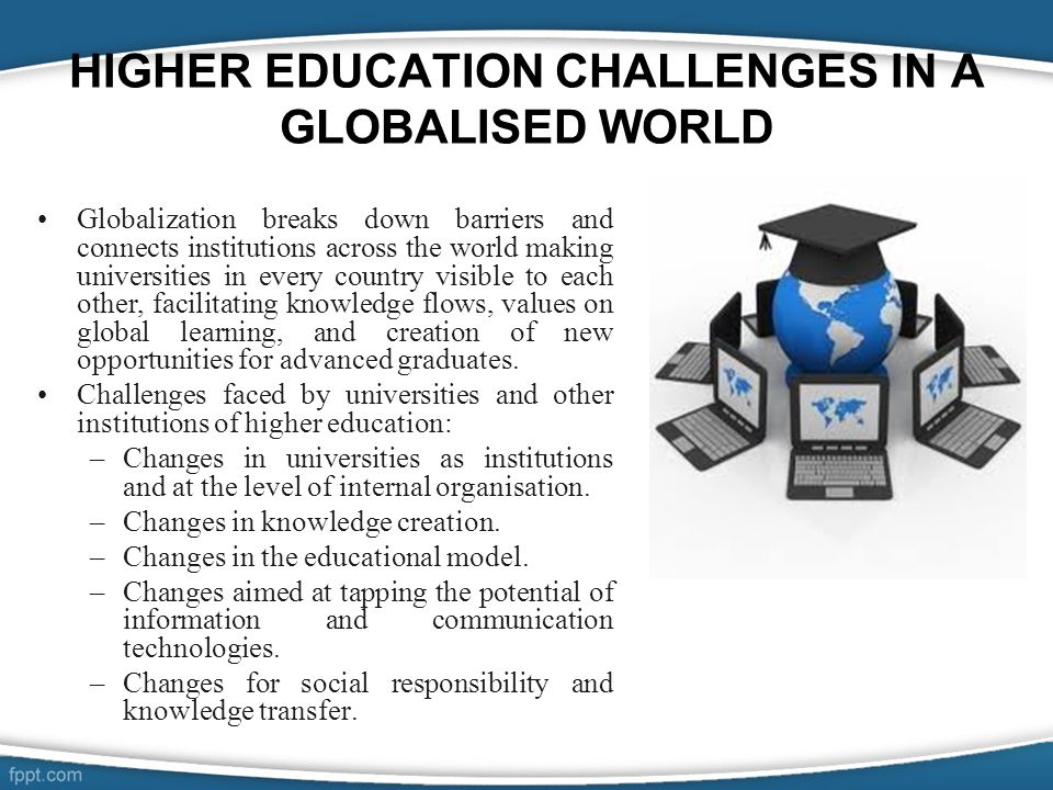 HIGHER EDUCATION CHALLENGES IN A GLOBALISED WORLD Globalization breaks down barriers and connects institutions across the world making universities in every country visible to each other, facilitating knowledge flows, values on global learning, and creation of new opportunities for advanced graduates.
