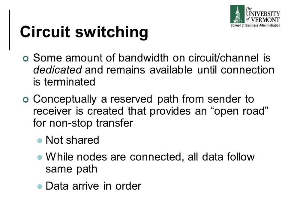 Circuit switching Some amount of bandwidth on circuit/channel is dedicated and remains available until connection is terminated Conceptually a reserved path from sender to receiver is created that provides an open road for non-stop transfer Not shared While nodes are connected, all data follow same path Data arrive in order
